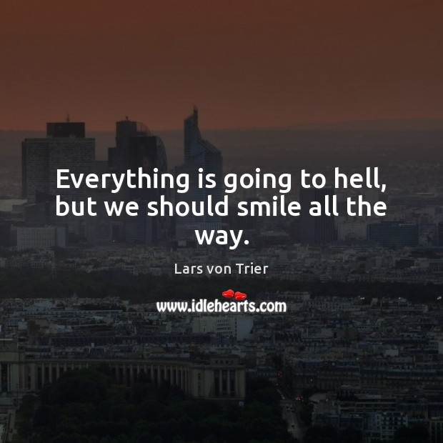 Everything is going to hell, but we should smile all the way. Lars von Trier Picture Quote
