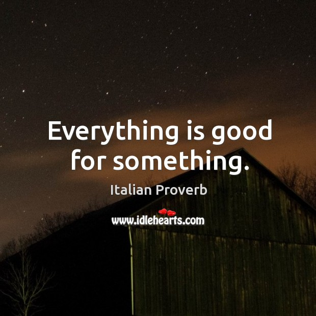 Everything is good for something. Image