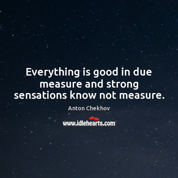 Image, Everything is good in due measure and strong sensations know not measure.