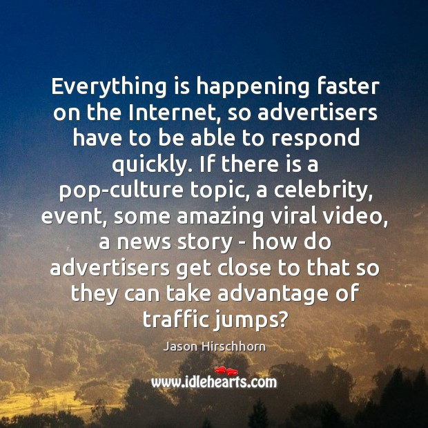 Everything is happening faster on the Internet, so advertisers have to be Image