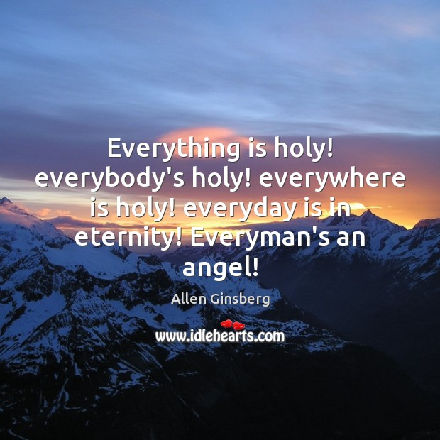 Image, Everything is holy! everybody's holy! everywhere is holy! everyday is in eternity!