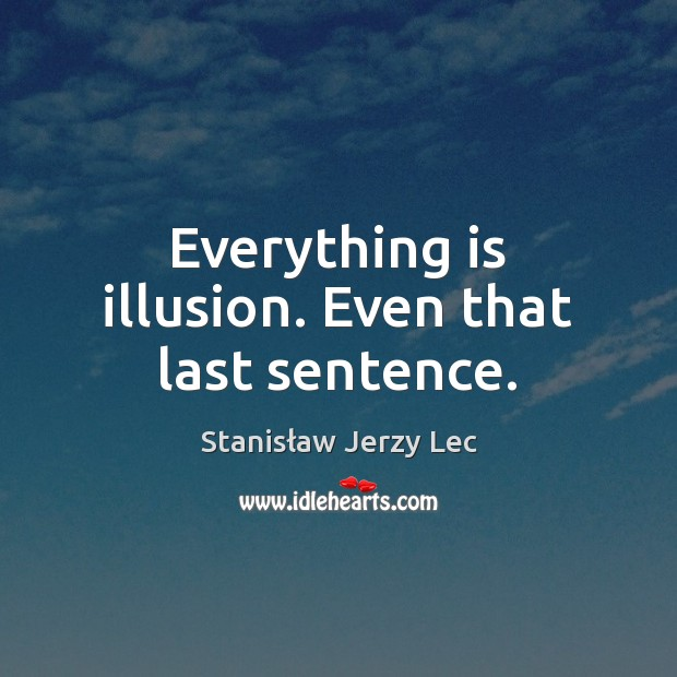 Everything is illusion. Even that last sentence. Stanisław Jerzy Lec Picture Quote