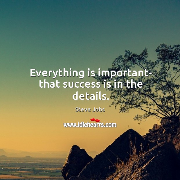 Everything is important- that success is in the details. Image