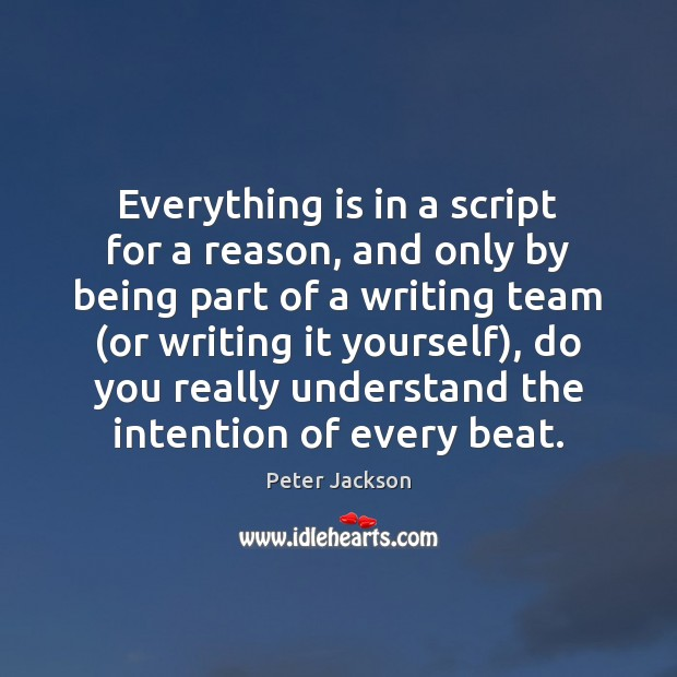 Everything is in a script for a reason, and only by being Peter Jackson Picture Quote