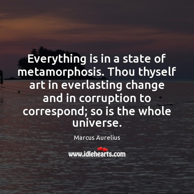 Everything is in a state of metamorphosis. Thou thyself art in everlasting Image