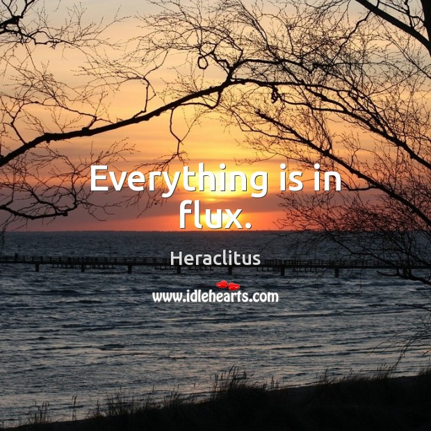 Everything is in flux. Heraclitus Picture Quote