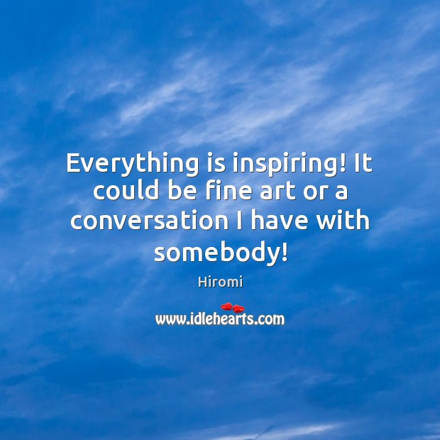 Everything is inspiring! It could be fine art or a conversation I have with somebody! Image