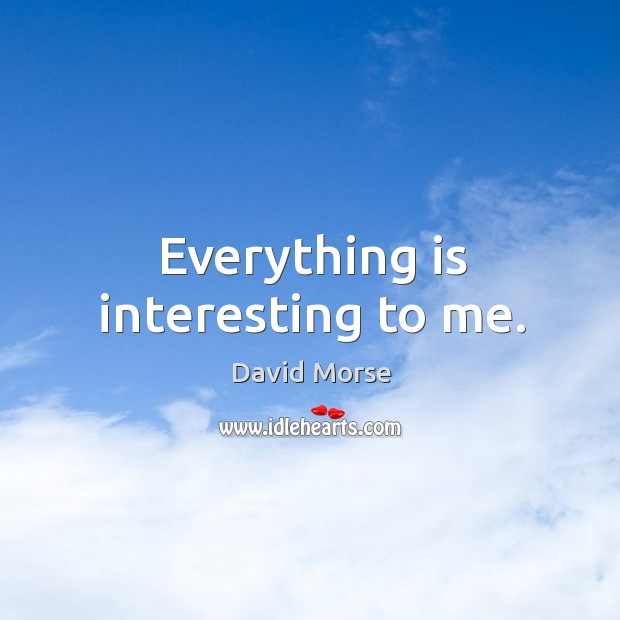 Everything is interesting to me. Image