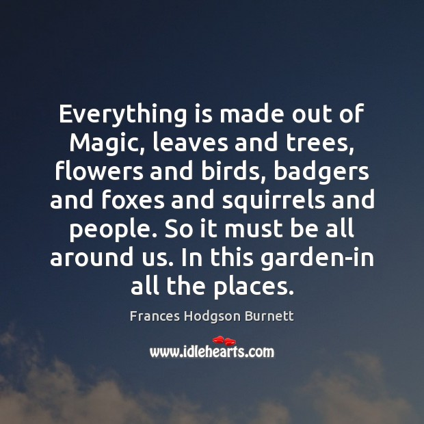 Everything is made out of Magic, leaves and trees, flowers and birds, Frances Hodgson Burnett Picture Quote