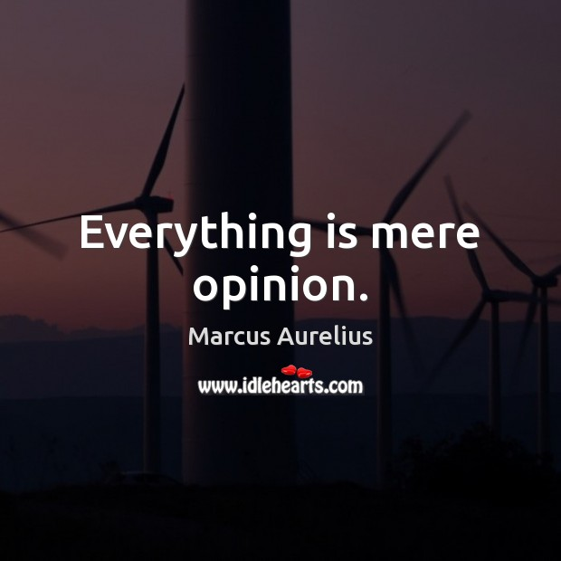 Everything is mere opinion. Marcus Aurelius Picture Quote