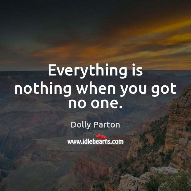 Everything is nothing when you got no one. Dolly Parton Picture Quote