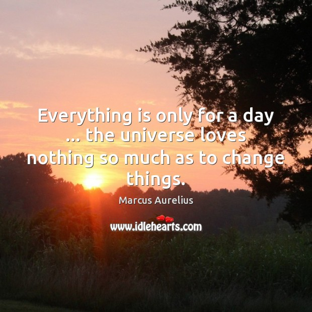 Everything is only for a day … the universe loves nothing so much as to change things. Marcus Aurelius Picture Quote