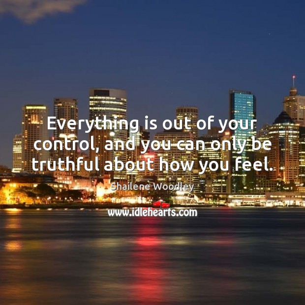 Everything is out of your control, and you can only be truthful about how you feel. Image