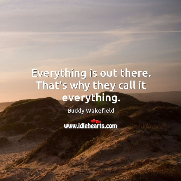 Everything is out there. That's why they call it everything. Buddy Wakefield Picture Quote