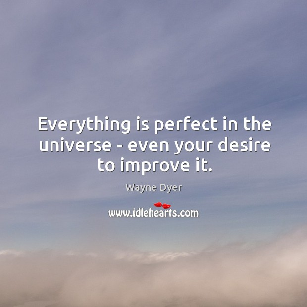 Everything is perfect in the universe – even your desire to improve it. Image