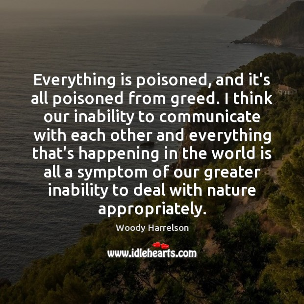 Image, Everything is poisoned, and it's all poisoned from greed. I think our