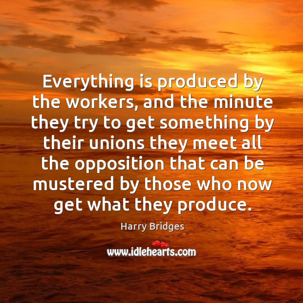 Everything is produced by the workers, and the minute they try to get something by their unions they Image