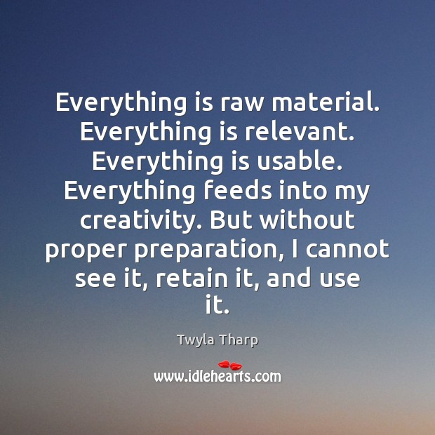 Everything is raw material. Everything is relevant. Everything is usable. Everything feeds Twyla Tharp Picture Quote