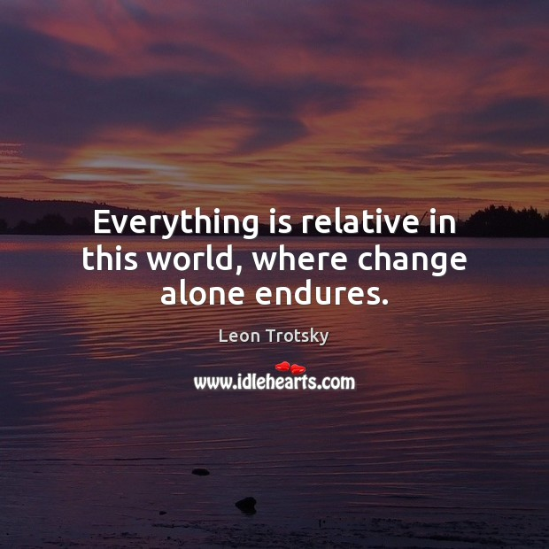 Everything is relative in this world, where change alone endures. Leon Trotsky Picture Quote