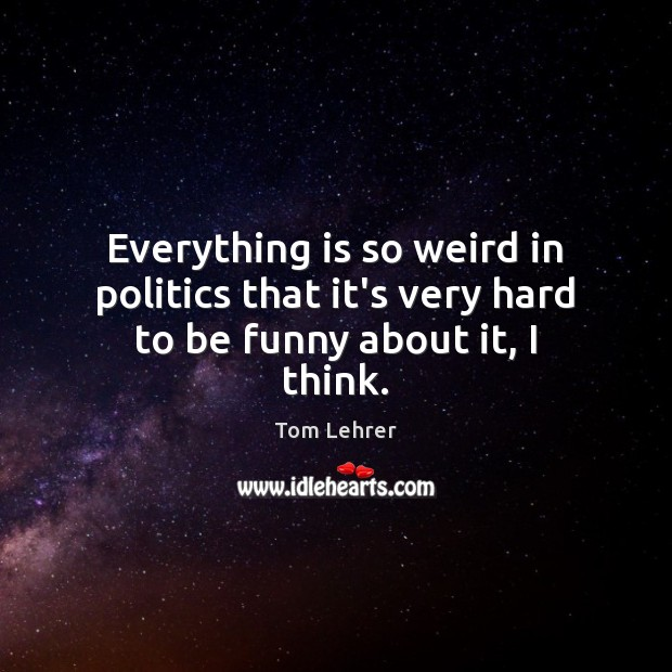 Everything is so weird in politics that it's very hard to be funny about it, I think. Tom Lehrer Picture Quote