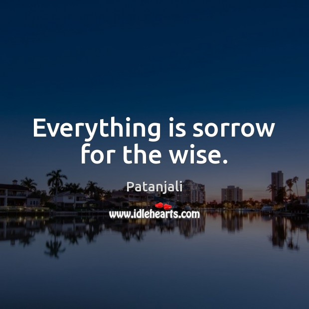 Everything is sorrow for the wise. Patanjali Picture Quote