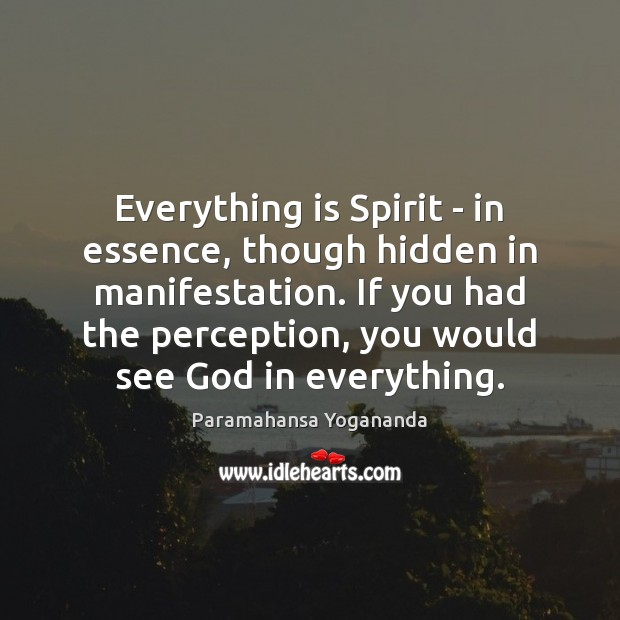 Everything is Spirit – in essence, though hidden in manifestation. If you Image