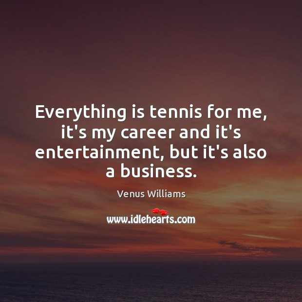 Everything is tennis for me, it's my career and it's entertainment, but Venus Williams Picture Quote