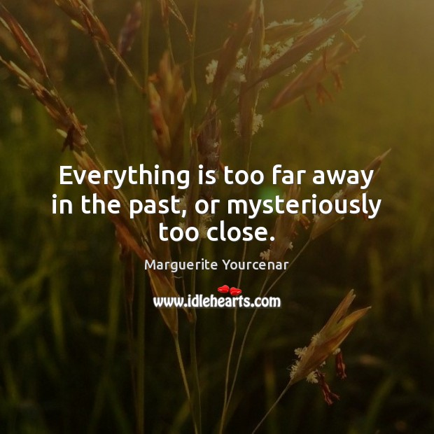 Everything is too far away in the past, or mysteriously too close. Marguerite Yourcenar Picture Quote