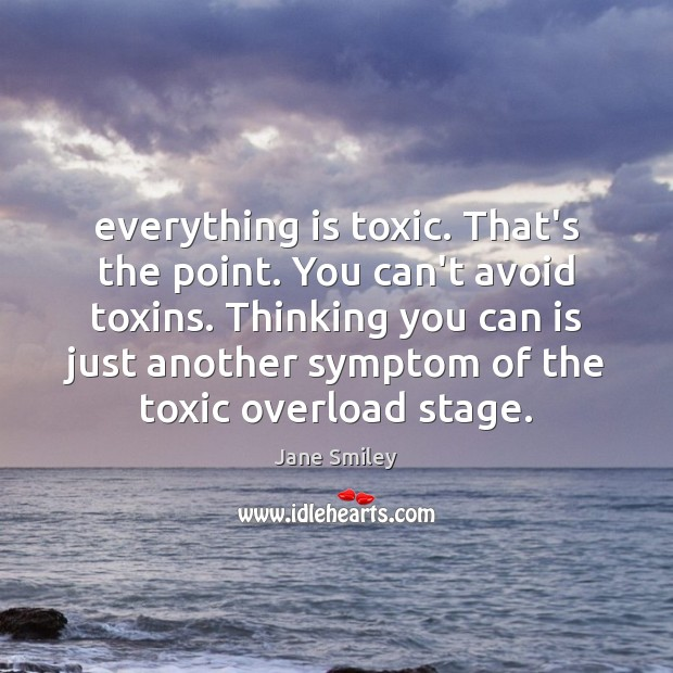 Everything is toxic. That's the point. You can't avoid toxins. Thinking you Jane Smiley Picture Quote