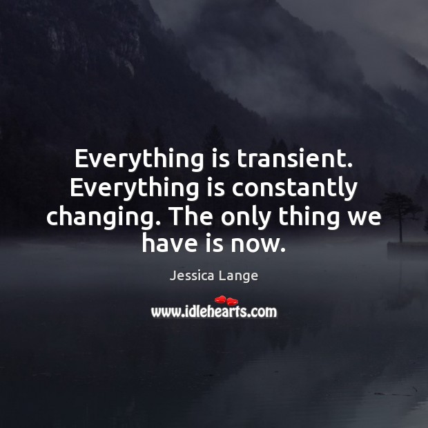 Everything is transient. Everything is constantly changing. The only thing we have is now. Jessica Lange Picture Quote