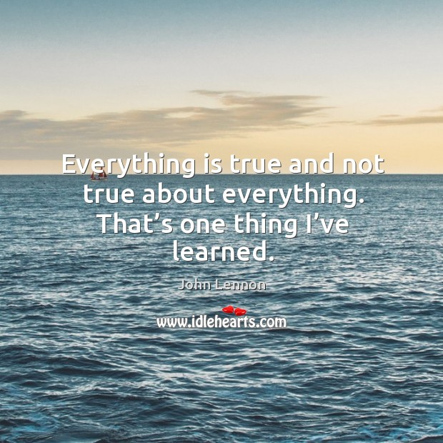 Image, Everything is true and not true about everything. That's one thing I've learned.