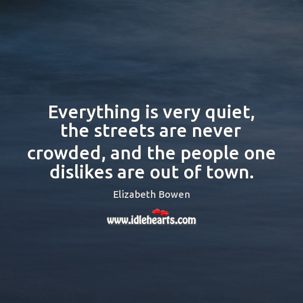 Everything is very quiet, the streets are never crowded, and the people Elizabeth Bowen Picture Quote