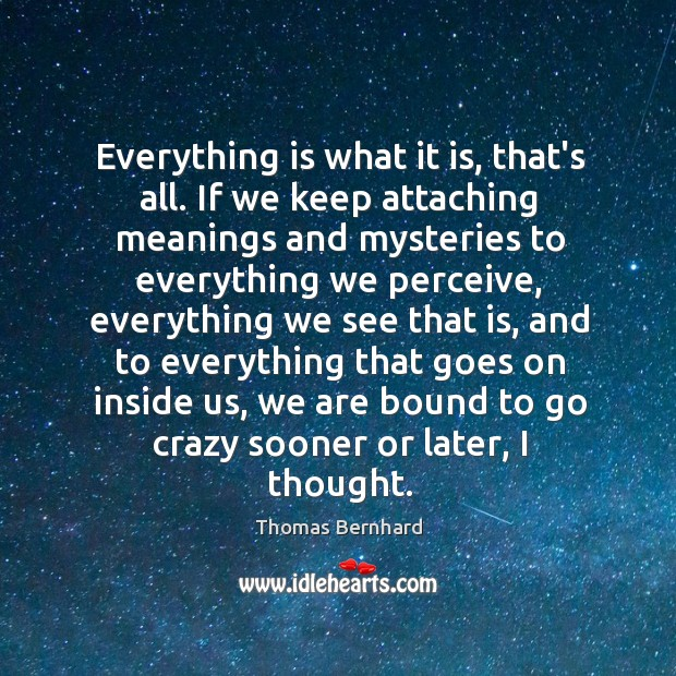 Everything is what it is, that's all. If we keep attaching meanings Image