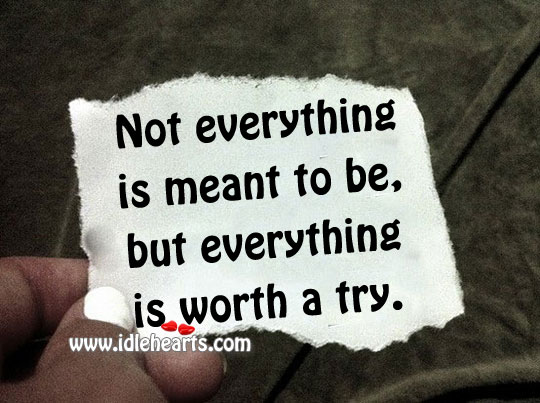 Not Everything Is Meant To Be, But Everything Is Worth A Try.