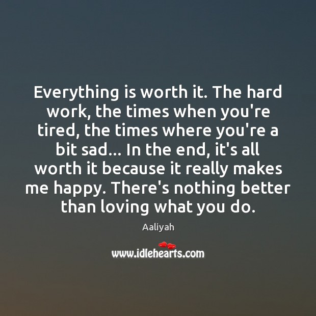 Everything is worth it. The hard work, the times when you're tired, Aaliyah Picture Quote