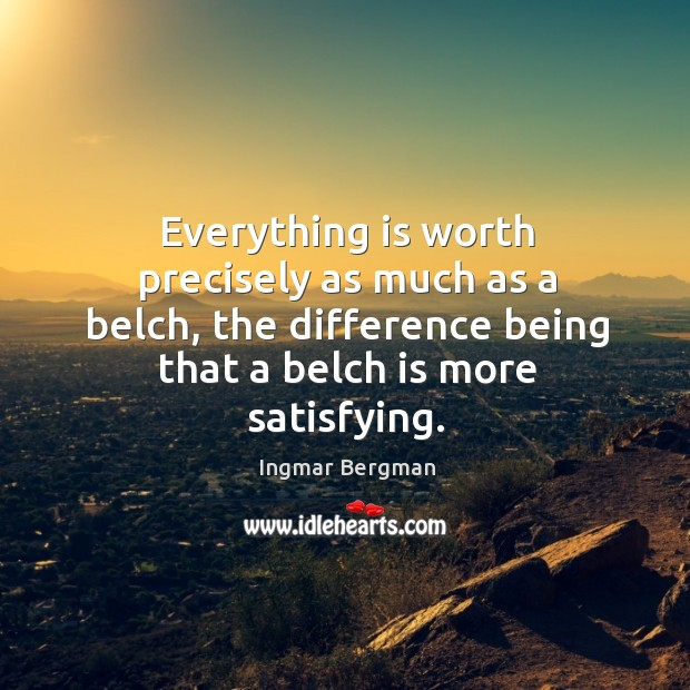 Everything is worth precisely as much as a belch, the difference being Image