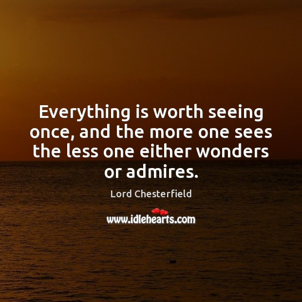 Everything is worth seeing once, and the more one sees the less Lord Chesterfield Picture Quote