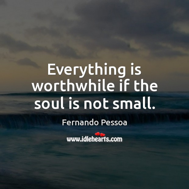 Everything is worthwhile if the soul is not small. Fernando Pessoa Picture Quote