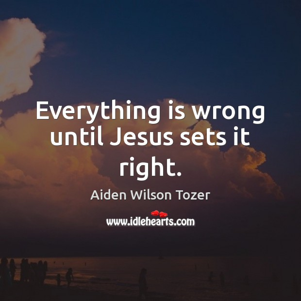 Everything is wrong until Jesus sets it right. Aiden Wilson Tozer Picture Quote