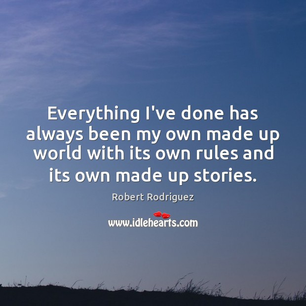 Everything I've done has always been my own made up world with Robert Rodriguez Picture Quote