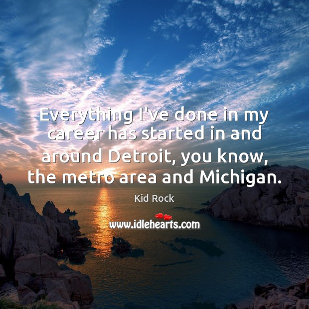 Everything I've done in my career has started in and around Detroit, Kid Rock Picture Quote