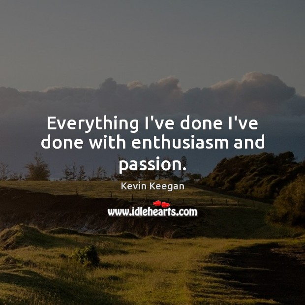 Everything I've done I've done with enthusiasm and passion. Kevin Keegan Picture Quote