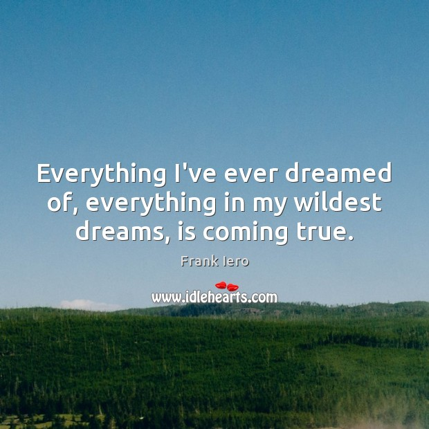 Everything I've ever dreamed of, everything in my wildest dreams, is coming true. Image