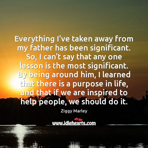 Everything I've taken away from my father has been significant. So, I Ziggy Marley Picture Quote