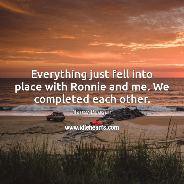 Everything just fell into place with Ronnie and me. We completed each other. Nancy Reagan Picture Quote