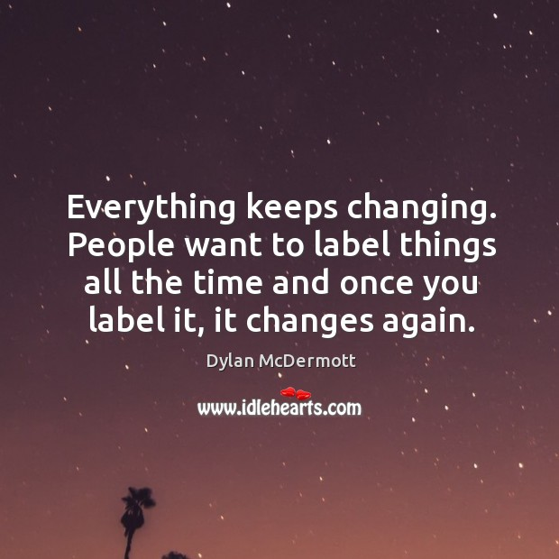 Everything keeps changing. People want to label things all the time and Dylan McDermott Picture Quote