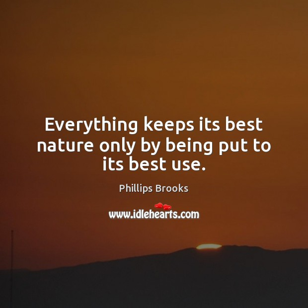 Everything keeps its best nature only by being put to its best use. Phillips Brooks Picture Quote