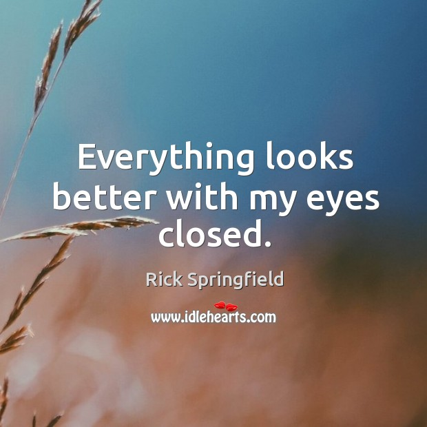 Everything looks better with my eyes closed. Rick Springfield Picture Quote