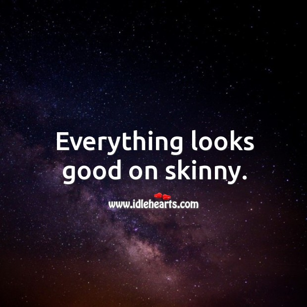 Everything looks good on skinny. Image