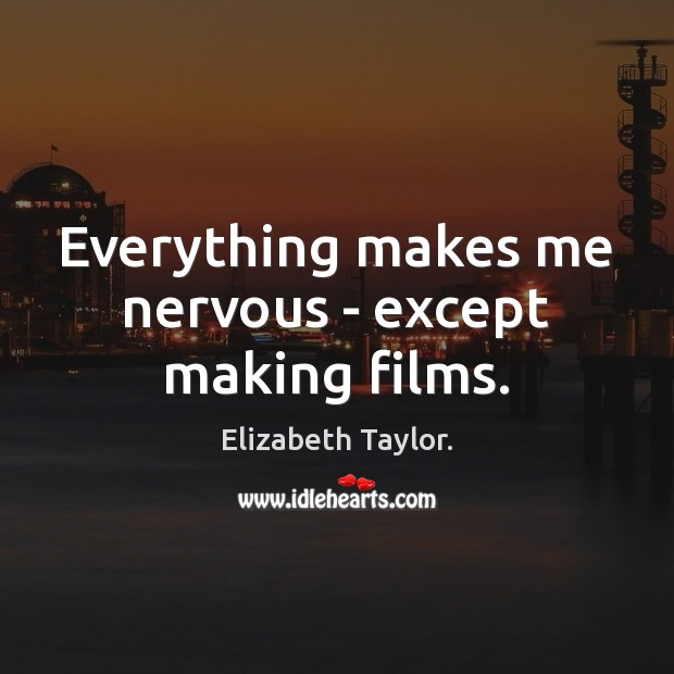 Everything makes me nervous – except making films. Elizabeth Taylor. Picture Quote
